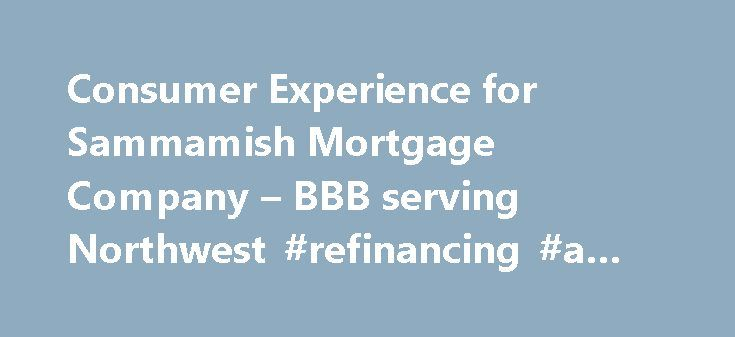 Consumer Experience for Sammamish Mortgage Company – BBB serving Northwest #refinancing #a #mortgage http://mortgage.remmont.com/consumer-experience-for-sammamish-mortgage-company-bbb-serving-northwest-refinancing-a-mortgage/  #sammamish mortgage # Sammamish Mortgage Company BBB Customer Review Rating plus BBB Rating is not a guarantee of a business' reliability or performance, and BBB recommends that consumers consider a business' BBB Rating and Customer Review Rating in addition to all…
