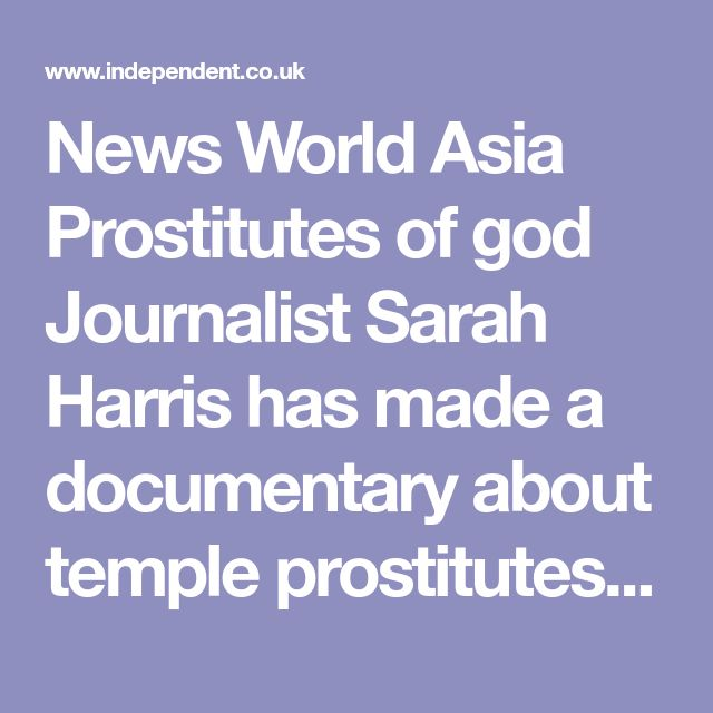 News     World     Asia  Prostitutes of god Journalist Sarah Harris has made a documentary about temple prostitutes in south India -Devadasi girls are dedicated to a Hindu deity and spend their lives selling sex.