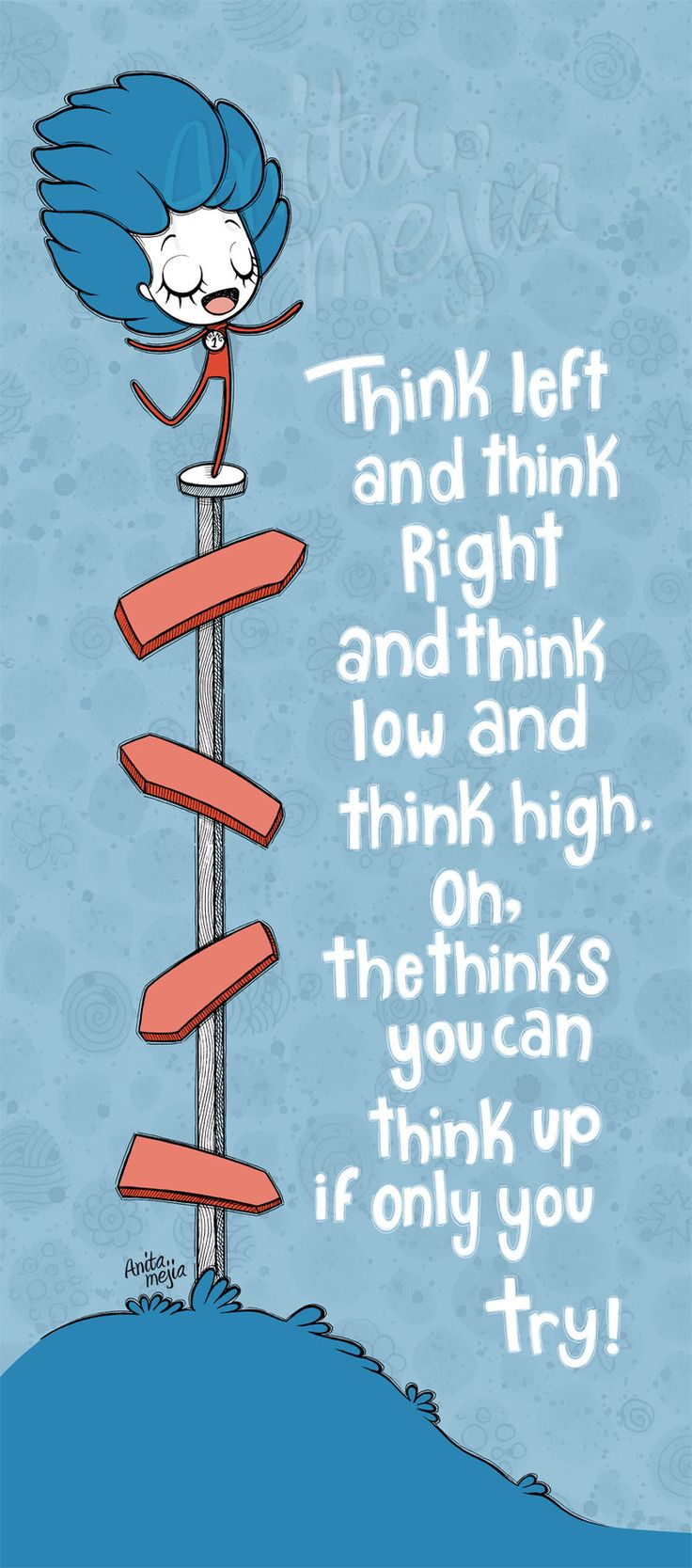 Think left and think right and think low and think high. Oh, the thinks you can think up if only you try! - Creativity quote by Dr. Seuss