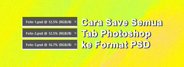 Cara Simpan Semua Tab Photoshop Ke Format Psd Fotografi Tahu Desain