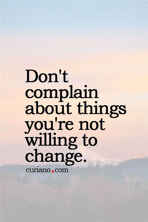 Don't complain about things you are not willing to change