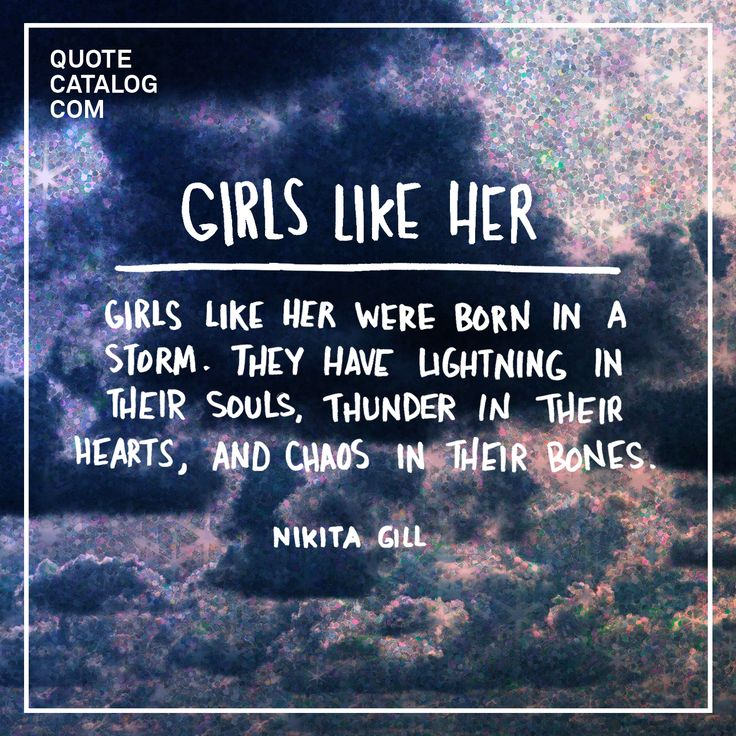 """Girls like her were born in a storm. They have lightning in their souls, thunder in their hearts, and chaos in their bones."" —  Nikita Gill"