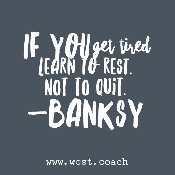 If you get tired learn to rest, not to quit. -Banksy Eileen West Life Coach, Life Coach, inspiration, inspirational quotes, motivation, motivational quotes, quotes, daily quotes, self improvement, personal growth, creativity, creativity cheerleader, banksy quotes