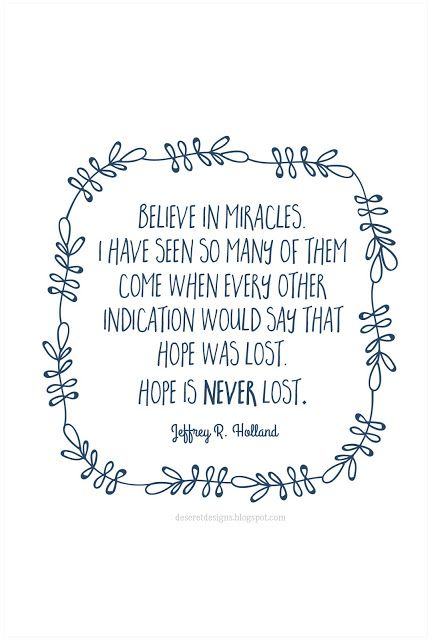 Believe in miracles. I have seen so many of them come when every other indication would say that hope was lost. Hope is never lost. -Jeffrey R. Holland