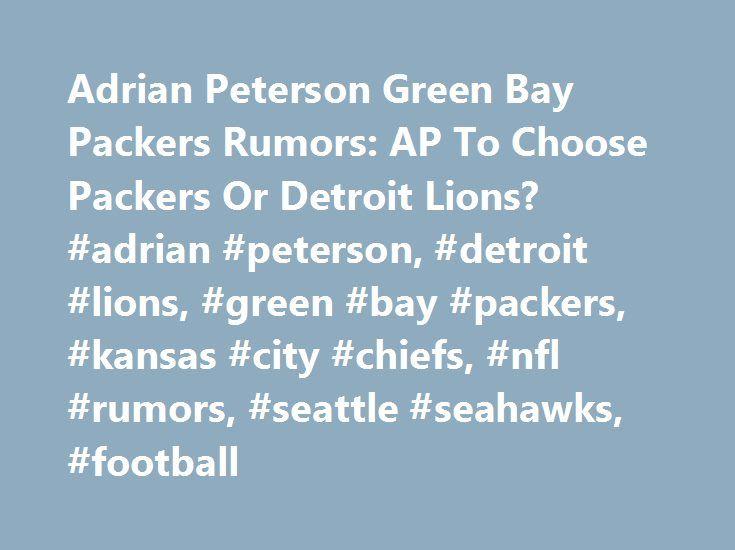 Adrian Peterson Green Bay Packers Rumors: AP To Choose Packers Or Detroit Lions? #adrian #peterson, #detroit #lions, #green #bay #packers, #kansas #city #chiefs, #nfl #rumors, #seattle #seahawks, #football http://pakistan.nef2.com/adrian-peterson-green-bay-packers-rumors-ap-to-choose-packers-or-detroit-lions-adrian-peterson-detroit-lions-green-bay-packers-kansas-city-chiefs-nfl-rumors-seattle-seahawks-foo/  # Adrian Peterson Green Bay Packers Rumors: AP To Choose Packers Or Detroit Lions?…