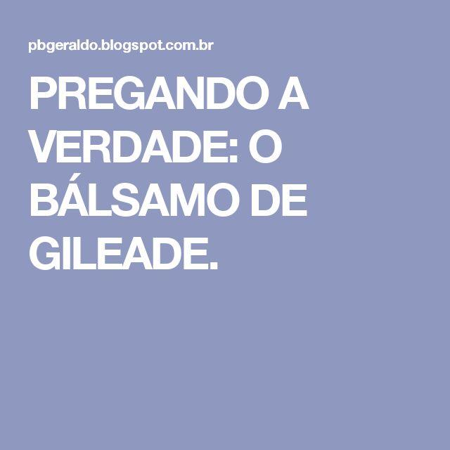 PREGANDO A  VERDADE: O  BÁLSAMO  DE  GILEADE.