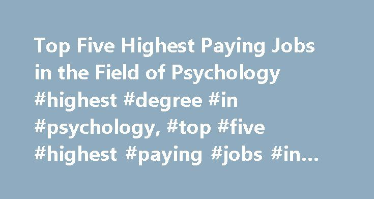 Top Five Highest Paying Jobs in the Field of Psychology #highest #degree #in #psychology, #top #five #highest #paying #jobs #in #the #field #of #psychology http://colorado.nef2.com/top-five-highest-paying-jobs-in-the-field-of-psychology-highest-degree-in-psychology-top-five-highest-paying-jobs-in-the-field-of-psychology/  Top Five Highest Paying Jobs in the Field of Psychology Since there is a tremendous amount of diversity among psychology professions, it is only natural that there is a…