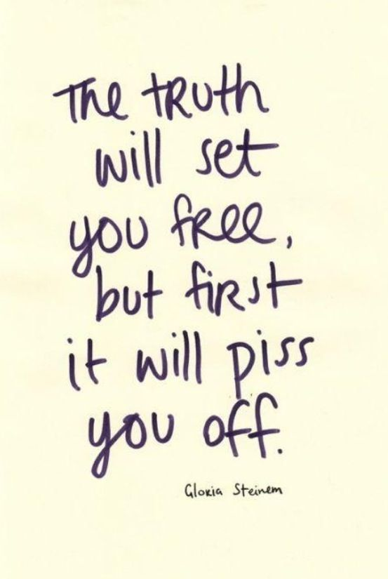 The truth will set you free, but first it will piss you off  Gloria Steinman