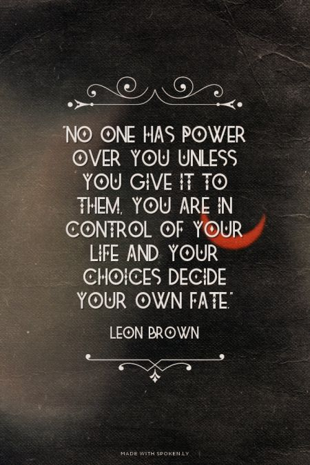 """No one has power over you unless you give it to them, you are in control of your life and your choices decide your own fate."" - Leon Brown"