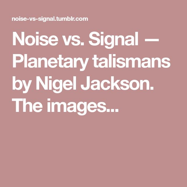 Noise vs. Signal — Planetary talismans by Nigel Jackson. The images...