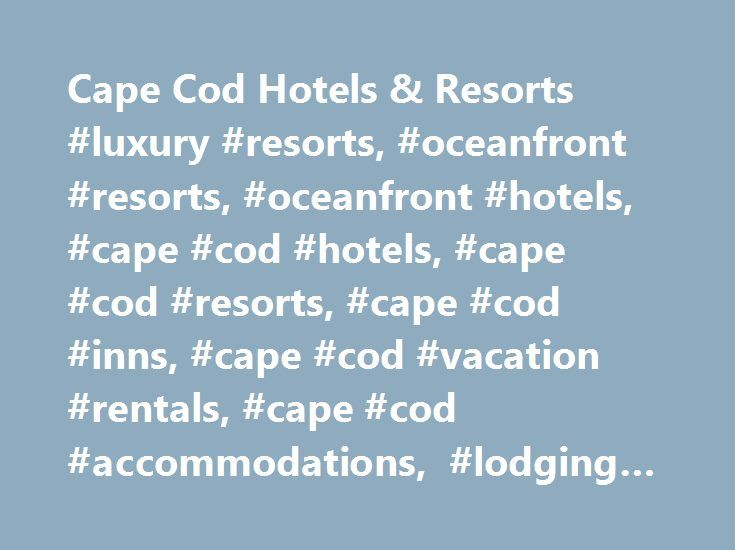 Cape Cod Hotels & Resorts #luxury #resorts, #oceanfront #resorts, #oceanfront #hotels, #cape #cod #hotels, #cape #cod #resorts, #cape #cod #inns, #cape #cod #vacation #rentals, #cape #cod #accommodations, #lodging #on #cape #cod http://malaysia.remmont.com/cape-cod-hotels-resorts-luxury-resorts-oceanfront-resorts-oceanfront-hotels-cape-cod-hotels-cape-cod-resorts-cape-cod-inns-cape-cod-vacation-rentals-cape-cod-accommodati/  # Hotels, Motels & Resorts With hundreds of hotels, motels and…