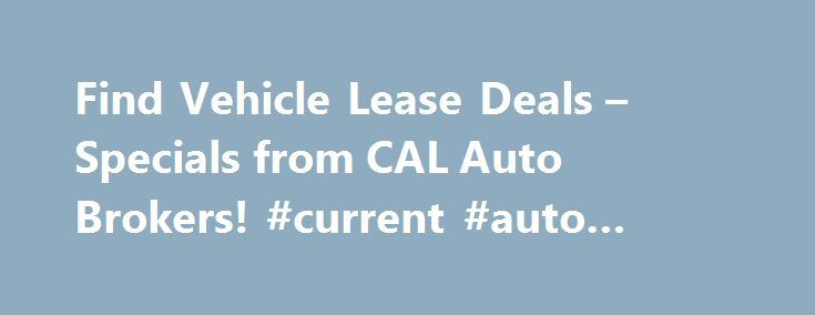 Find Vehicle Lease Deals – Specials from CAL Auto Brokers! #current #auto #loan #rates http://usa.remmont.com/find-vehicle-lease-deals-specials-from-cal-auto-brokers-current-auto-loan-rates/  #auto broker # CAL Auto Brokers Provide Free Delivery and the Best Deals on Vehicle Leases CAL Auto Group is a licensed auto brokerage firm that offers deep discounts on vehicle leases and purchases. CAL Auto Group s auto brokers have been serving all of Los Angeles for the past decade. We pride…