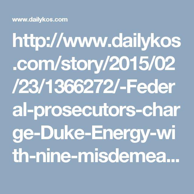 http://www.dailykos.com/story/2015/02/23/1366272/-Federal-prosecutors-charge-Duke-Energy-with-nine-misdemeanors-over-North-Carolina-coal-ash-leaks