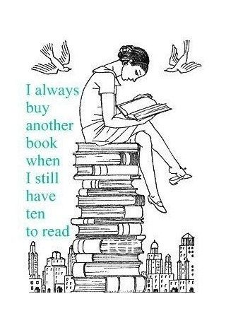 I always buy another book when I still have 10 to read.   So True! :)