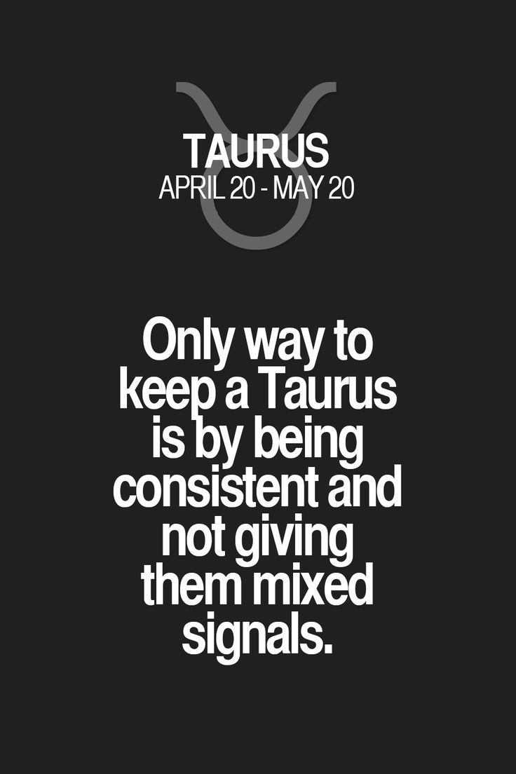 Only way to keep a Taurus is by being consistent and not giving them mixed signals. Taurus   Taurus Quotes   Taurus Zodiac Signs
