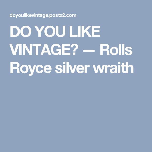 DO YOU LIKE VINTAGE? — Rolls Royce silver wraith