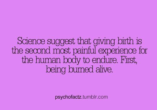 Random Facts Tumblr, it's crazy that giving birth is almost equivalent to being burned alive! Children, this is my blackmail.