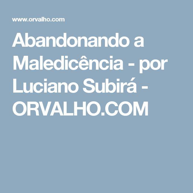 Abandonando a Maledicência - por Luciano Subirá - ORVALHO.COM