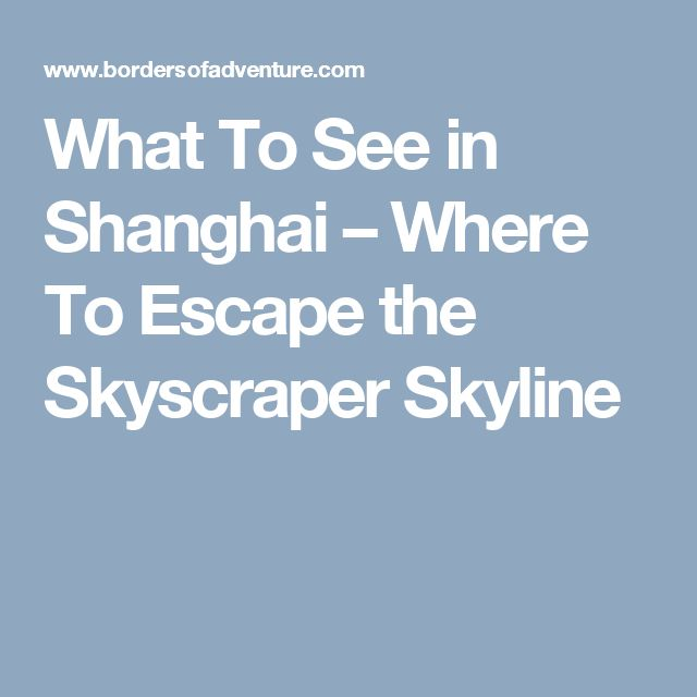 What To See in Shanghai – Where To Escape the Skyscraper Skyline