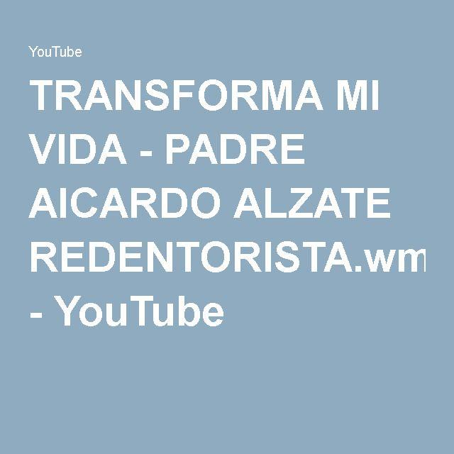 TRANSFORMA MI VIDA - PADRE AICARDO ALZATE REDENTORISTA.wmv - YouTube
