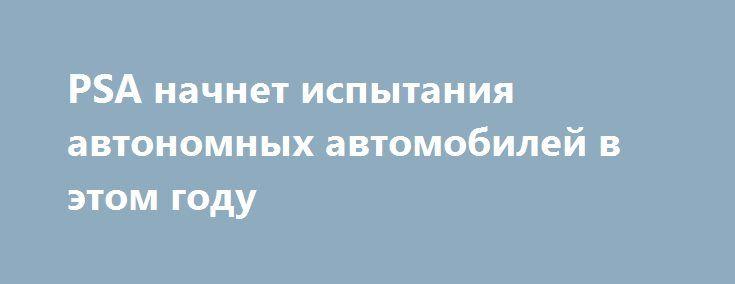 PSA начнет испытания автономных автомобилей в этом году http://apral.ru/2017/05/04/psa-nachnet-ispytaniya-avtonomnyh-avtomobilej-v-etom-godu/  Автор фото: фирма-производитель Концерн PSA одним из последних включился в [...]