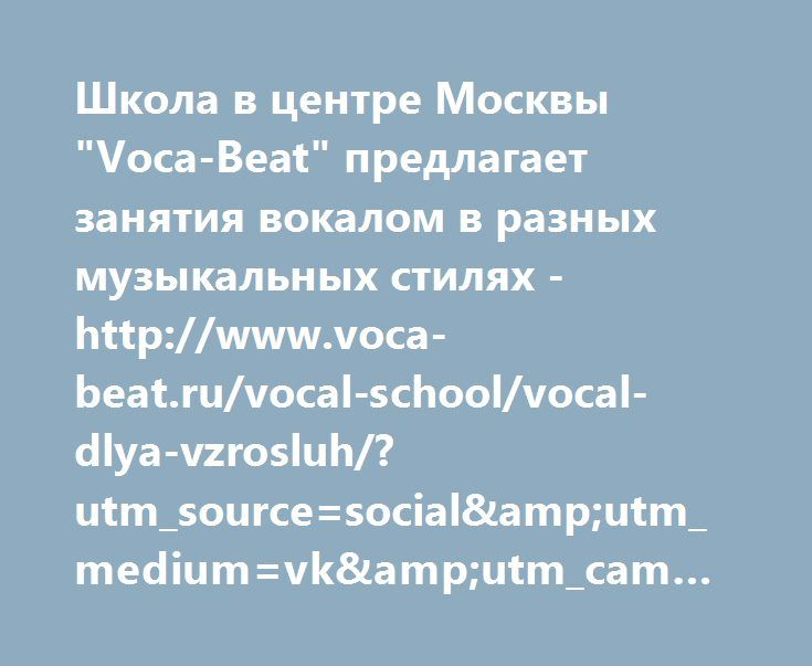 "http://www.voca-beat.ru/vocal-school/vocal-dlya-vzrosluh/?utm_source=social&utm_medium=vk&utm_campaign=1339037  Школа в центре Москвы ""Voca-Beat"" предлагает занятия вокалом в разных музыкальных стилях - http://www.voca-beat.ru/vocal-school/vocal-dlya-vzrosluh/?utm_source=social&utm_medium=vk&utm_campaign=1339037"