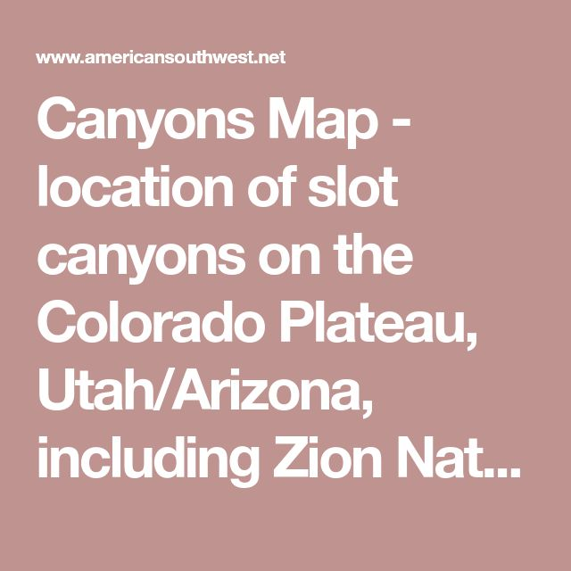 Canyons Map - location of slot canyons on the Colorado Plateau, Utah/Arizona, including Zion National Park, Capitol Reef, Paria River, Escalante River, North Lake Powell, Grand Canyon, Page and the San Rafael Swell