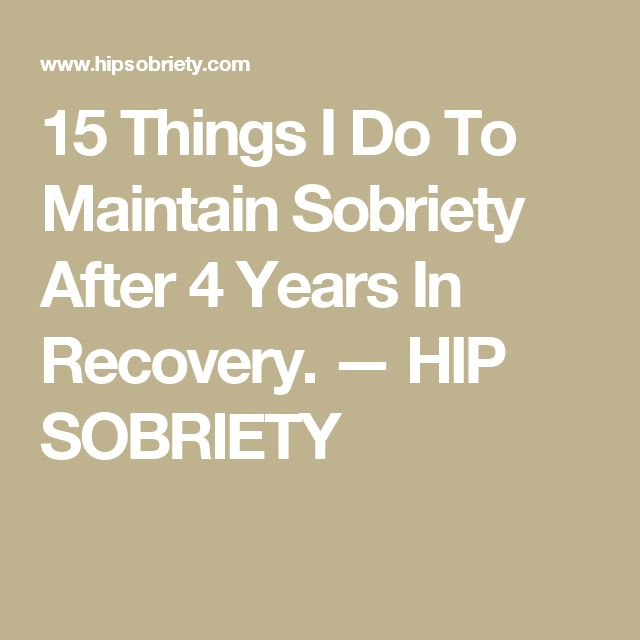 15 Things I Do To Maintain Sobriety After 4 Years In Recovery. — HIP SOBRIETY
