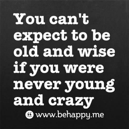 I was young & crazy...does that mean I'm old & wise?
