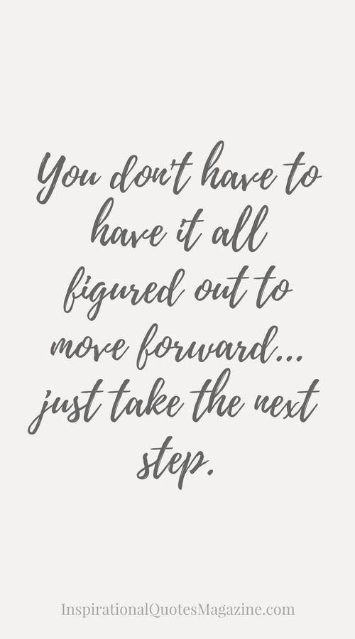 You don't have to have it all figured out to move forward...just take the next step You don't have to have it all figured out to move forward...just take the next step. Inspirational Quote about Life