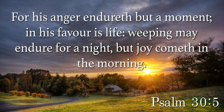 For his anger endureth but a moment; in his favour is life: weeping may  endure for a night, but joy cometh in the morning. –Psalm 30:5