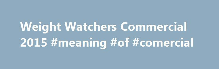 Weight Watchers Commercial 2015 #meaning #of #comercial http://commercial.remmont.com/weight-watchers-commercial-2015-meaning-of-comercial/  #weight watchers commercial # Weight Watchers Commercial 2015 While Weight Watchers is a household name in America, this was the first time they came into our households (via the Tube) on Super Bowl Sunday. The Super Bowl does at first seem like an unusual advertising venue for the weight loss company. On the other hand, […]