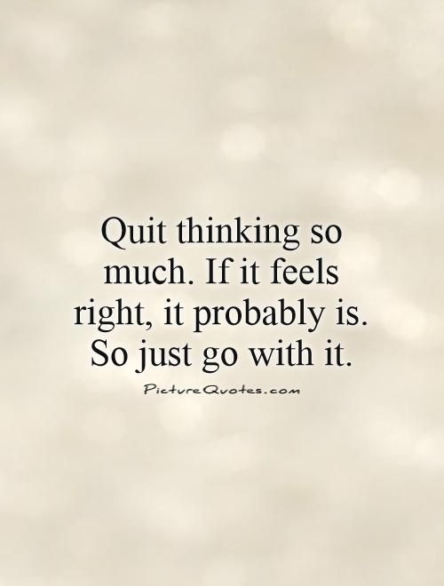 Quit thinking so much. If it feels right, it probably is. So just go with it. Picture Quotes.