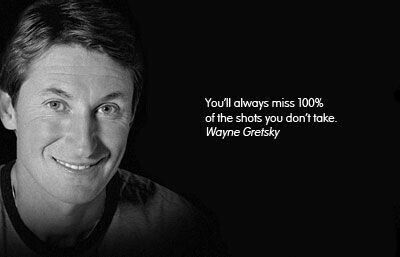 You`ll always miss 100% of the shots you don`t take. - Wayne Gretzky