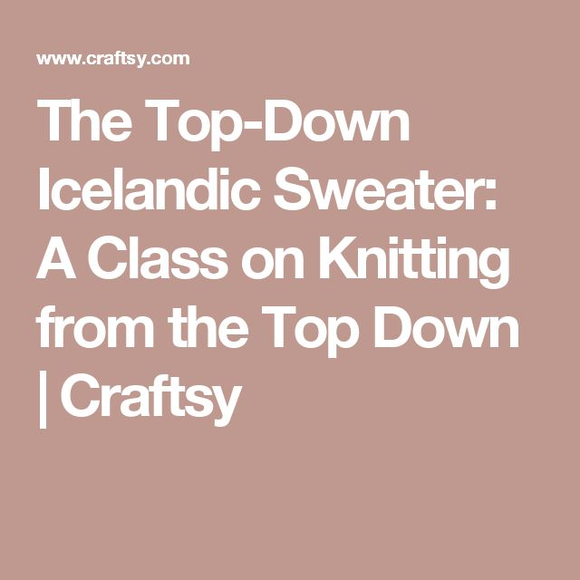The Top-Down Icelandic Sweater: A Class on Knitting from the Top Down | Craftsy