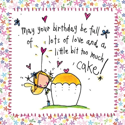 May your birthday be full of lots of love and bit too much cake! Xx