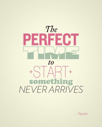 So true. Don't wait. The perfect time is now.