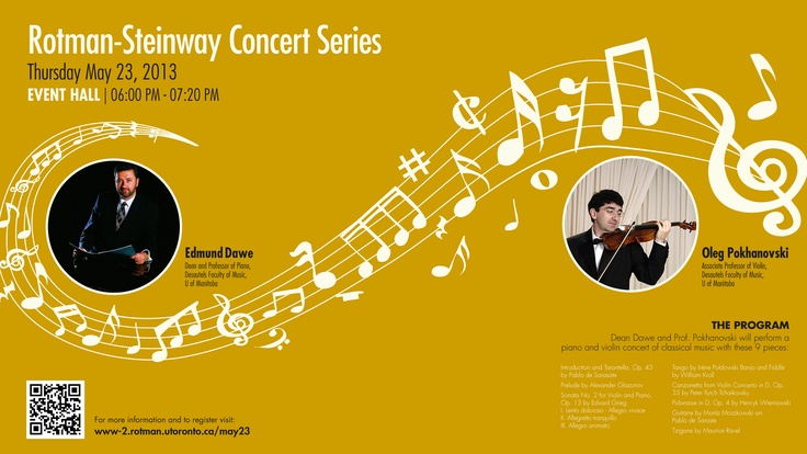 ROTMAN-STEINWAY CONCERT SERIES | MAY 23 | 6:00PM | ROTMAN SCHOOL OF MANAGEMENT | Performances by Edmund Dawe, Dean and Professor of Piano, Desautels Faculty of Music, U of Manitoba; and Oleg Pokhanovski, Associate Professor of Violin, Desautels Faculty of Music, U of Manitoba  VENUE:	 Event Hall (2nd floor, South Building) Rotman School of Management, U of Toronto,  105 St George Street Toronto, ON M5S 3E6  COST: $ FREE