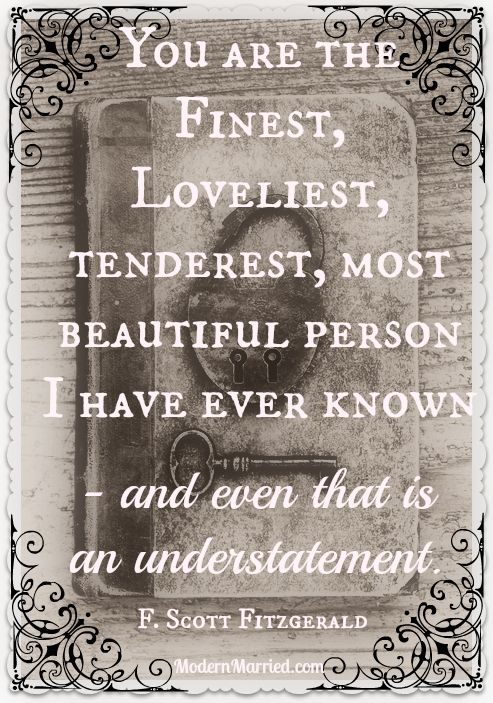 You are the finest, loveliest, tenderest, most beautiful person I have ever known - and even that is an understatement. F Scott Fitzgerald