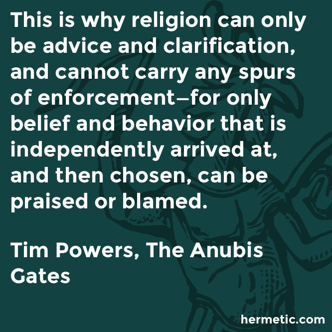 This is why religion can only be advice and clarification, and cannot carry any spurs of enforcement—for only belief and behavior that is independently arrived at, and then chosen, can be praised or blamed.  Tim Powers, The Anubis Gates  https://www.amazon.com/Anubis-Gates-Ace-Science-Fiction/dp/0441004016/ref=as_li_ss_tl?ie=UTF8&linkCode=sl1&tag=hermeticlibrary-20&linkId=7c782e8e8080f151343e1a3d447d6b37