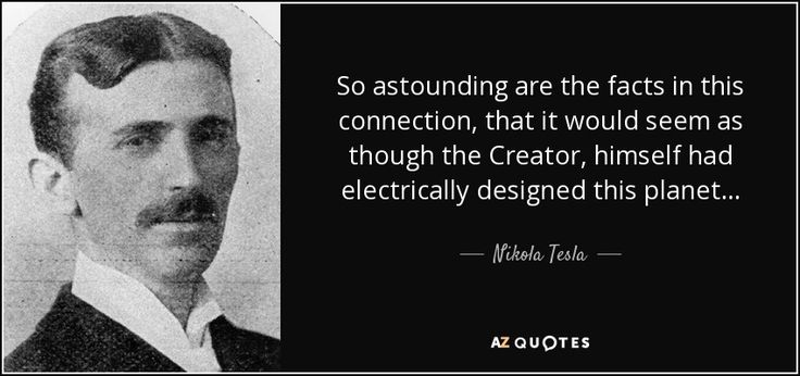So astounding are the facts in this connection, that it would seem as though the Creator, himself had electrically designed this planet... - Nikola Tesla