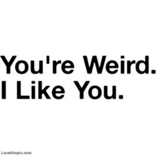 You are weird. I like you love love quotes quotes quote weird teen quotes love picture quotes love sayings love quotes and sayings i like you