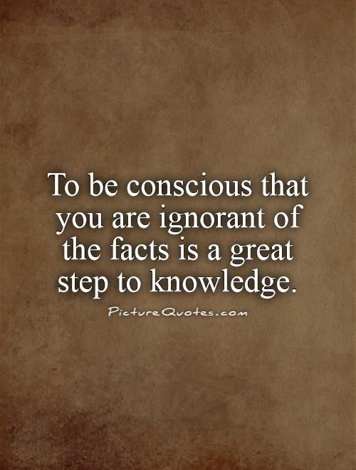 To be conscious that you are ignorant of the facts is a great step to knowledge. Picture Quote #1