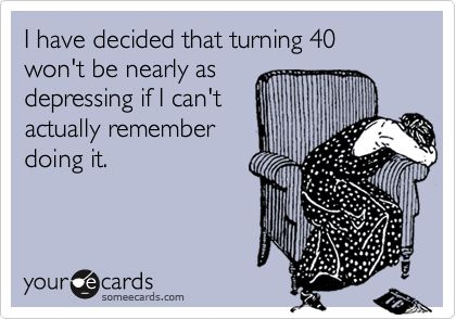 I have decided that turning 40 won't be nearly as depressing if I can't actually remember doing it.