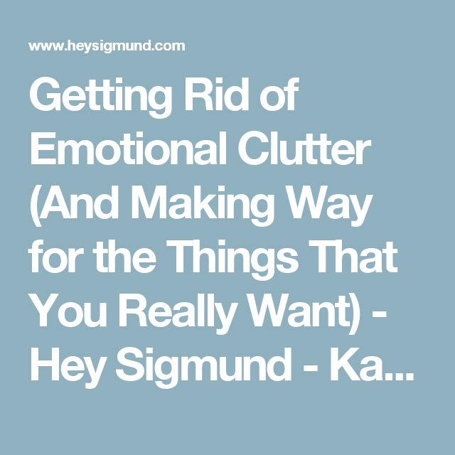 Getting Rid of Emotional Clutter (And Making Way for the Things That You Really Want) - Hey Sigmund - Karen Young