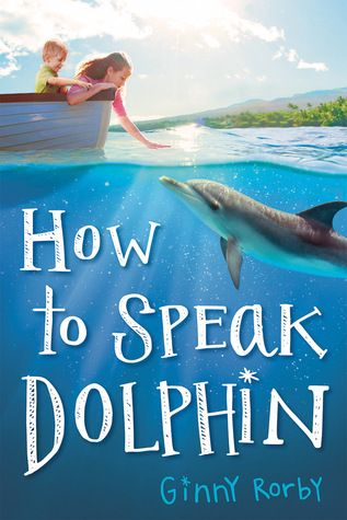 How To Speak Dolphin by Ginny Rorby (Classroom Uses: Characterization, Conflict, Inquiry, Making Connections, Prediction; Recommended For: Read Aloud, Lit Circles/Book Clubs, Classroom Library)