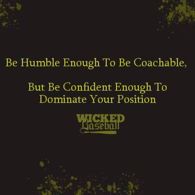 """""""Be humble enough to be coachable. But be confident enough to dominate your position."""