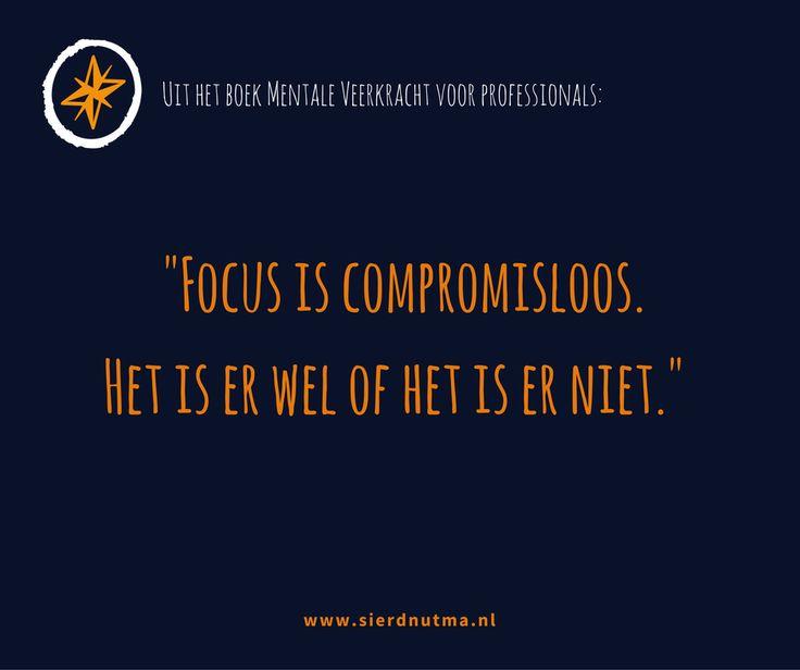 Uit het boek Mentale Veerkracht voor Professionals: Focus is compromisloos. Het is er wel of het is er niet.