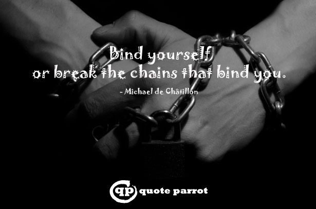 Bind yourself or break the chains that bind you. - Michael de Châtillon