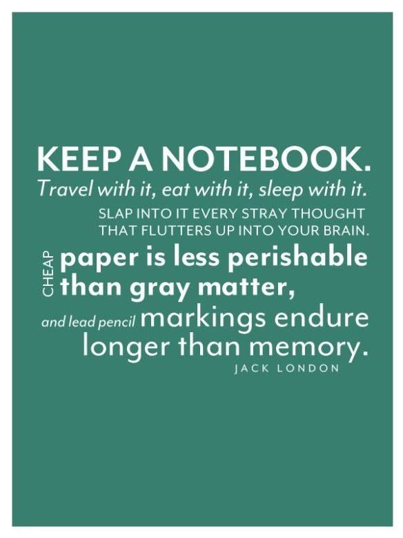 Keep a notebook because you won't remember. Keep a notebook because you'll be looking for things to write in it.